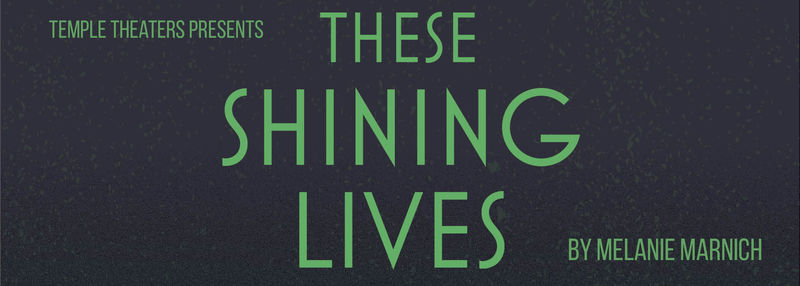 Temple Theaters Presents: These Shining Lives by Melanie Marnich